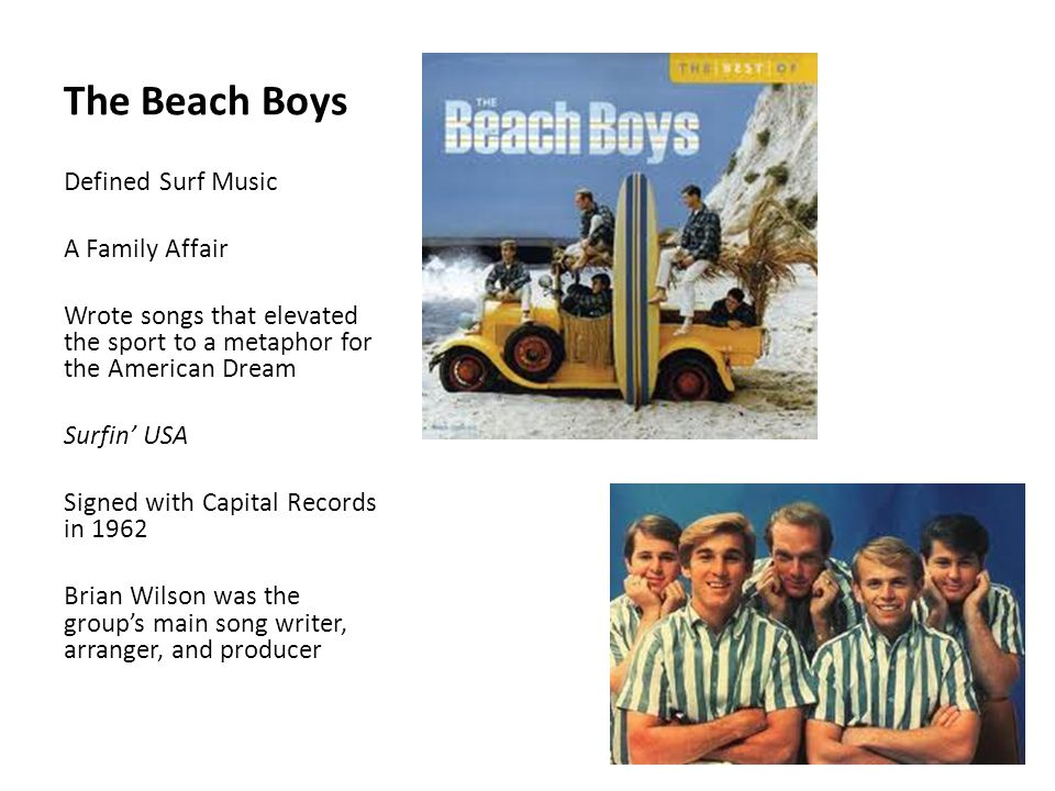 The Beach Boys Defined Surf Music A Family Affair Wrote songs that elevated the sport to a metaphor for the American Dream Surfin' USA Signed with Capital Records in 1962 Brian Wilson was the group's main song writer, arranger, and producer