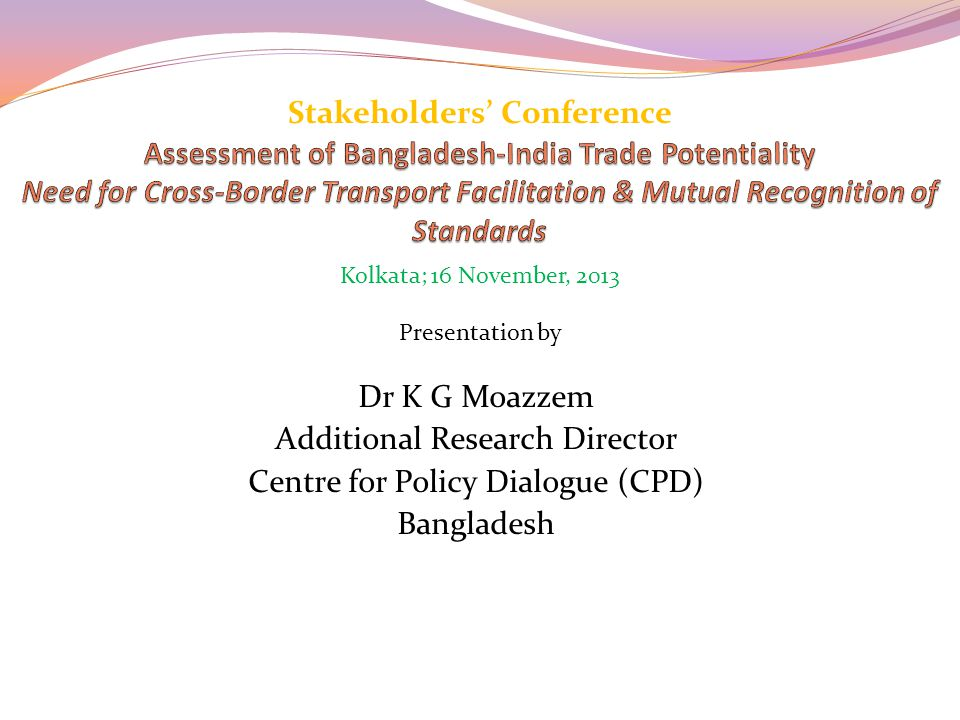 Dr K G Moazzem Additional Research Director Centre for Policy Dialogue (CPD) Bangladesh Stakeholders' Conference Presentation by Kolkata; 16 November, 2013