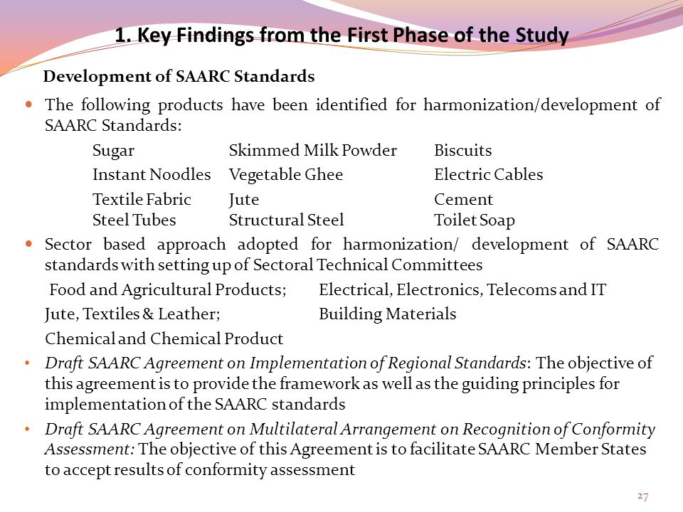 The following products have been identified for harmonization/development of SAARC Standards: SugarSkimmed Milk PowderBiscuits Instant NoodlesVegetable GheeElectric Cables Textile FabricJuteCement Steel TubesStructural SteelToilet Soap Sector based approach adopted for harmonization/ development of SAARC standards with setting up of Sectoral Technical Committees Food and Agricultural Products; Electrical, Electronics, Telecoms and IT Jute, Textiles & Leather; Building Materials Chemical and Chemical Product Draft SAARC Agreement on Implementation of Regional Standards: The objective of this agreement is to provide the framework as well as the guiding principles for implementation of the SAARC standards Draft SAARC Agreement on Multilateral Arrangement on Recognition of Conformity Assessment: The objective of this Agreement is to facilitate SAARC Member States to accept results of conformity assessment 1.