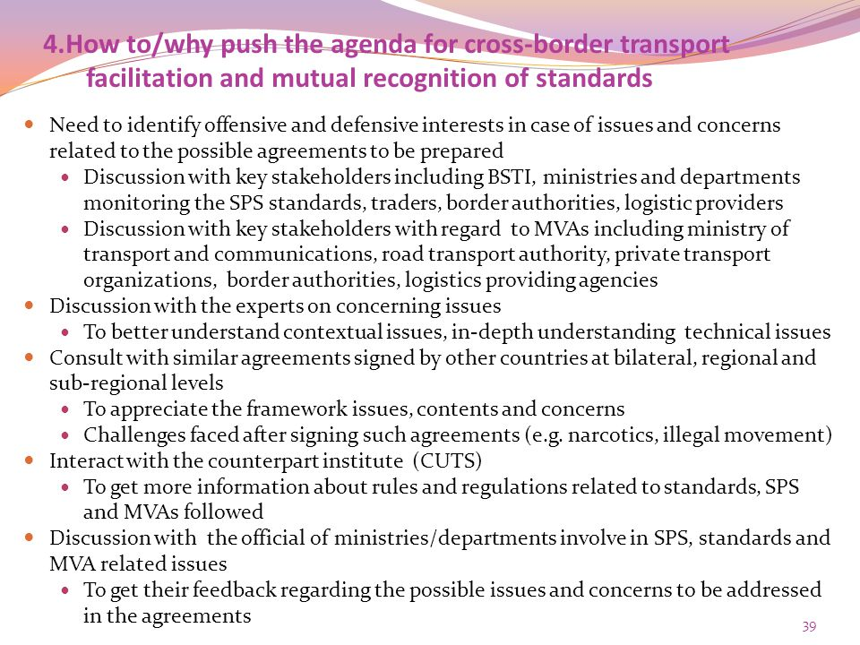 4.How to/why push the agenda for cross-border transport facilitation and mutual recognition of standards Need to identify offensive and defensive interests in case of issues and concerns related to the possible agreements to be prepared Discussion with key stakeholders including BSTI, ministries and departments monitoring the SPS standards, traders, border authorities, logistic providers Discussion with key stakeholders with regard to MVAs including ministry of transport and communications, road transport authority, private transport organizations, border authorities, logistics providing agencies Discussion with the experts on concerning issues To better understand contextual issues, in-depth understanding technical issues Consult with similar agreements signed by other countries at bilateral, regional and sub-regional levels To appreciate the framework issues, contents and concerns Challenges faced after signing such agreements (e.g.