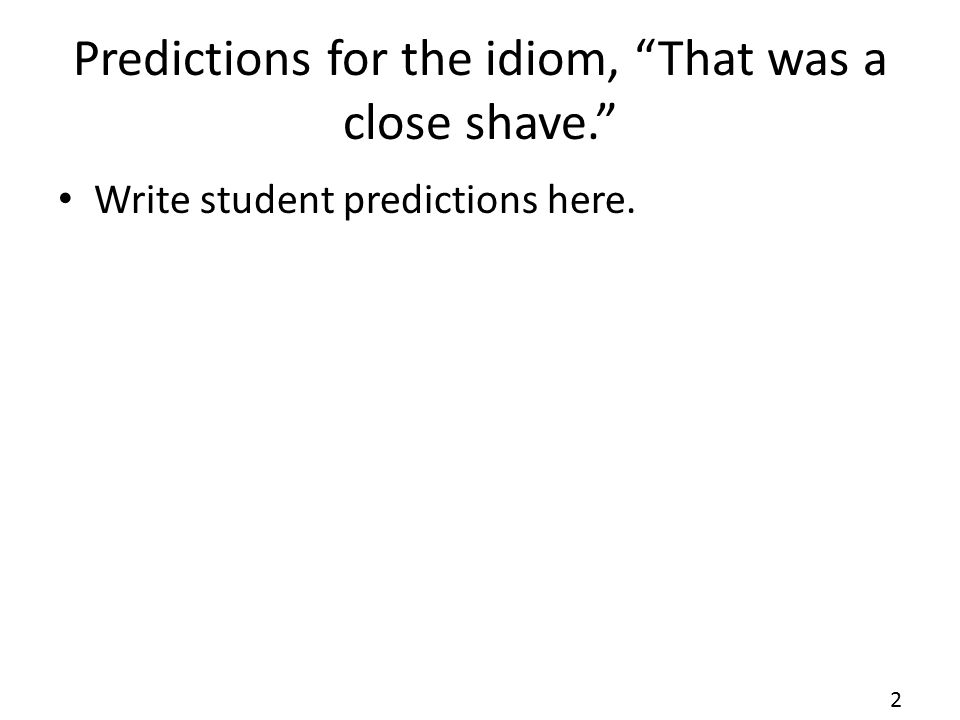 "Predictions for the idiom, ""That was a close shave."" Write student predictions here. 2"