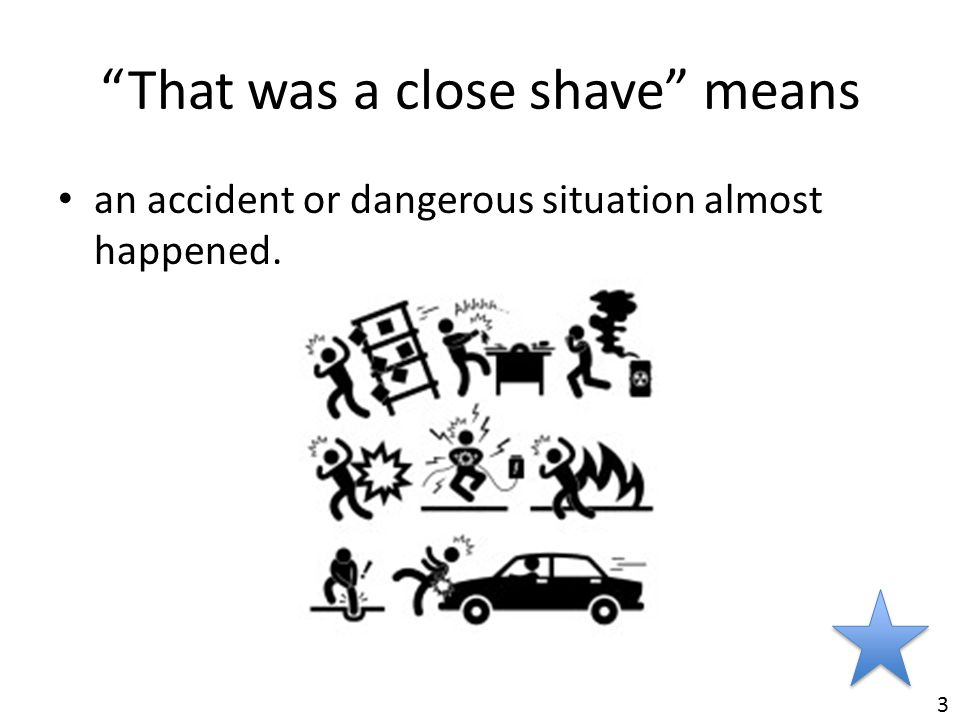 """That was a close shave"" means an accident or dangerous situation almost happened. 3"