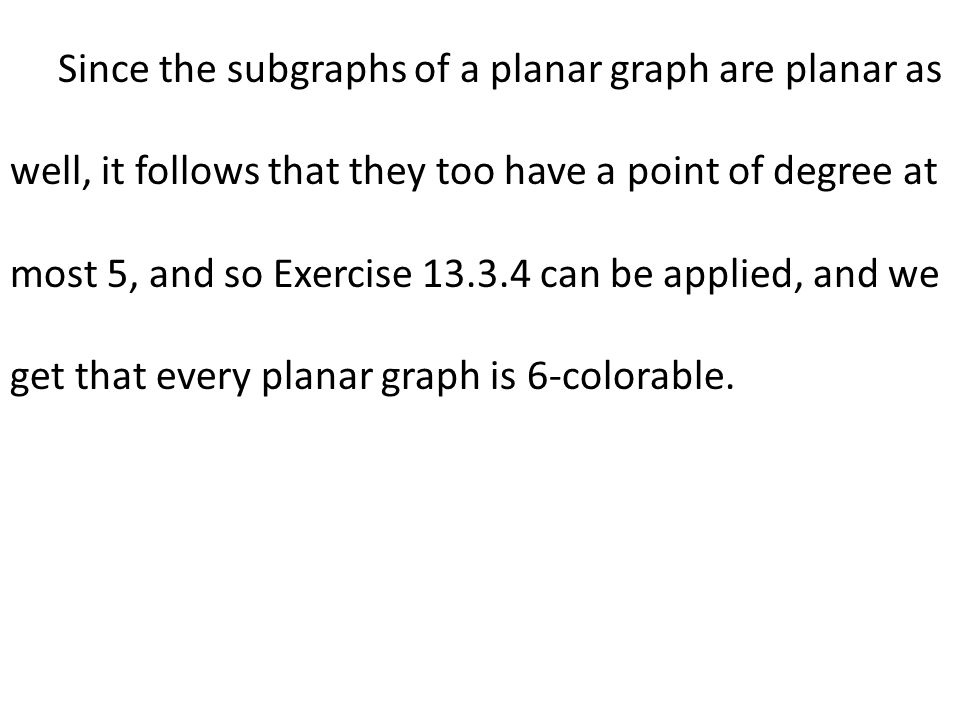 Since the subgraphs of a planar graph are planar as well, it follows that they too have a point of degree at most 5, and so Exercise 13.3.4 can be applied, and we get that every planar graph is 6-colorable.