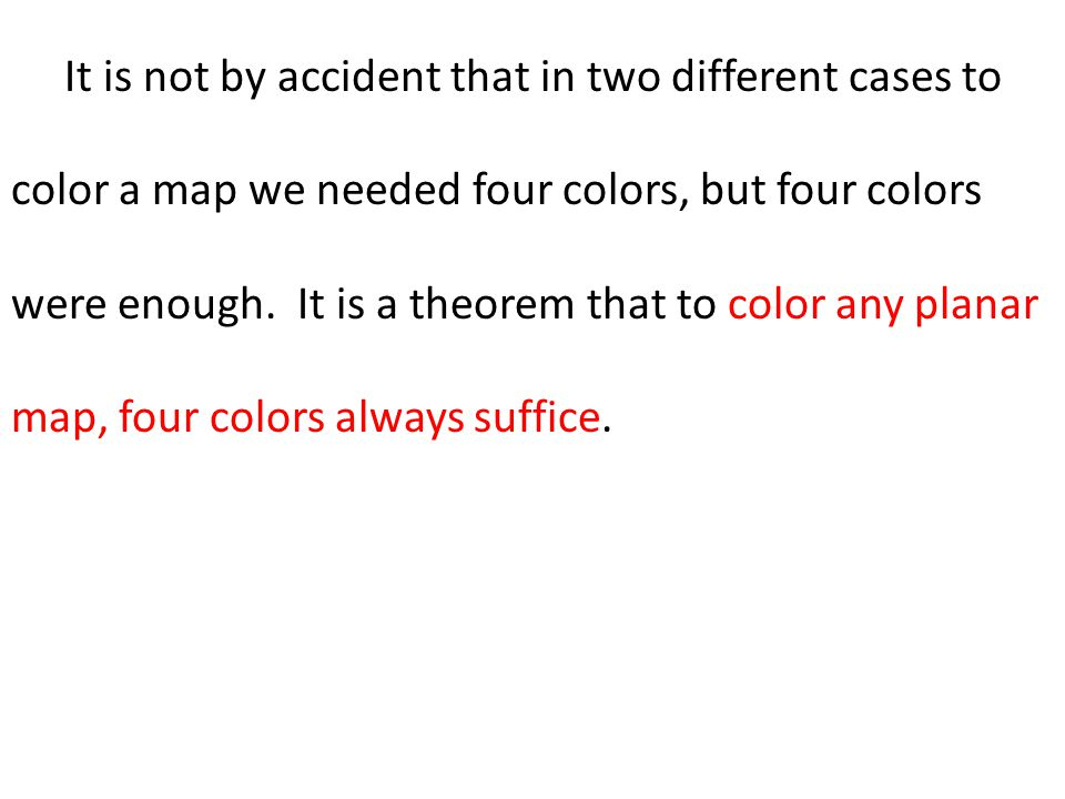 It is not by accident that in two different cases to color a map we needed four colors, but four colors were enough.