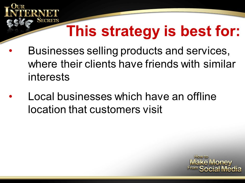 This strategy is best for: Businesses selling products and services, where their clients have friends with similar interests Local businesses which have an offline location that customers visit