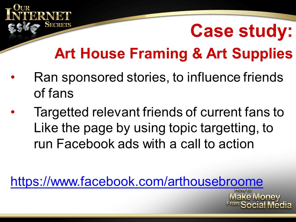 Case study: Art House Framing & Art Supplies Ran sponsored stories, to influence friends of fans Targetted relevant friends of current fans to Like the page by using topic targetting, to run Facebook ads with a call to action https://www.facebook.com/arthousebroome