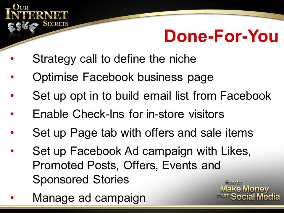 Done-For-You Strategy call to define the niche Optimise Facebook business page Set up opt in to build email list from Facebook Enable Check-Ins for in-store visitors Set up Page tab with offers and sale items Set up Facebook Ad campaign with Likes, Promoted Posts, Offers, Events and Sponsored Stories Manage ad campaign