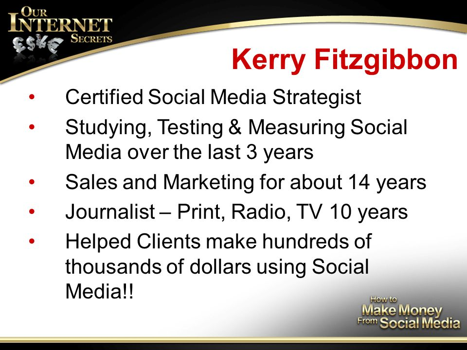Kerry Fitzgibbon Certified Social Media Strategist Studying, Testing & Measuring Social Media over the last 3 years Sales and Marketing for about 14 years Journalist – Print, Radio, TV 10 years Helped Clients make hundreds of thousands of dollars using Social Media!!