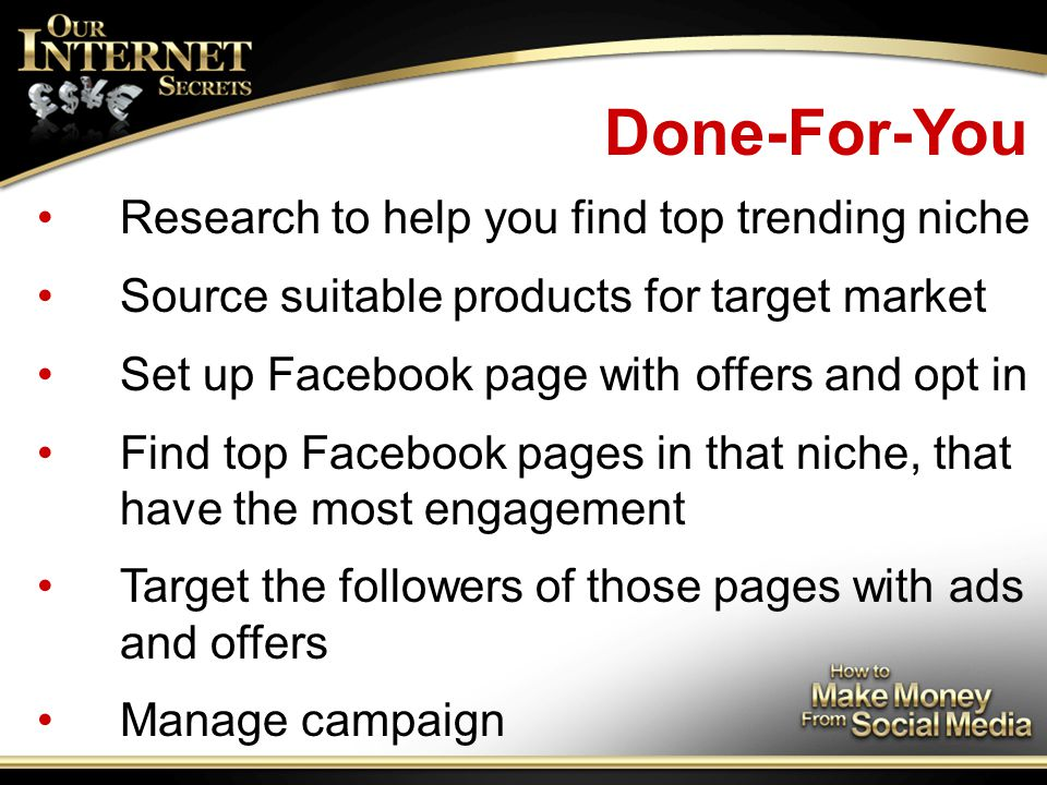 Done-For-You Research to help you find top trending niche Source suitable products for target market Set up Facebook page with offers and opt in Find top Facebook pages in that niche, that have the most engagement Target the followers of those pages with ads and offers Manage campaign