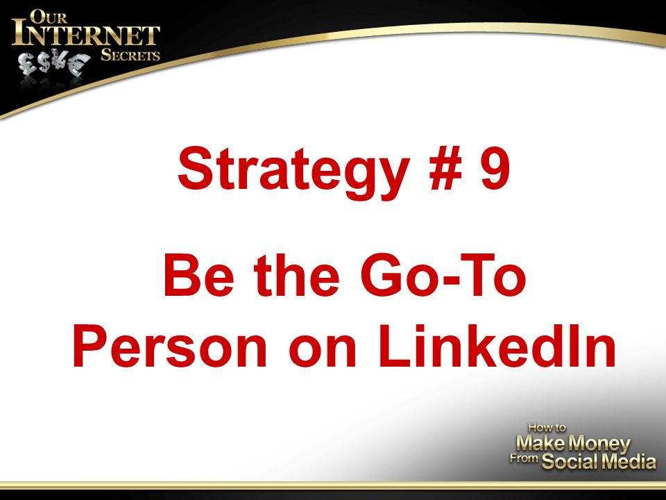 Strategy # 9 Be the Go-To Person on LinkedIn