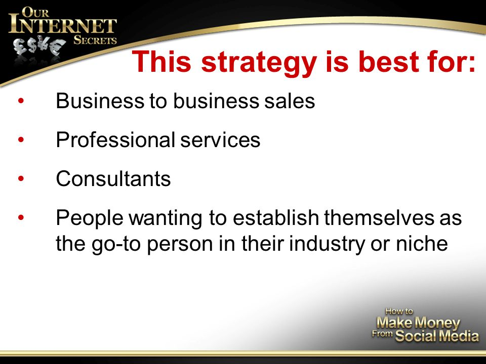 This strategy is best for: Business to business sales Professional services Consultants People wanting to establish themselves as the go-to person in their industry or niche