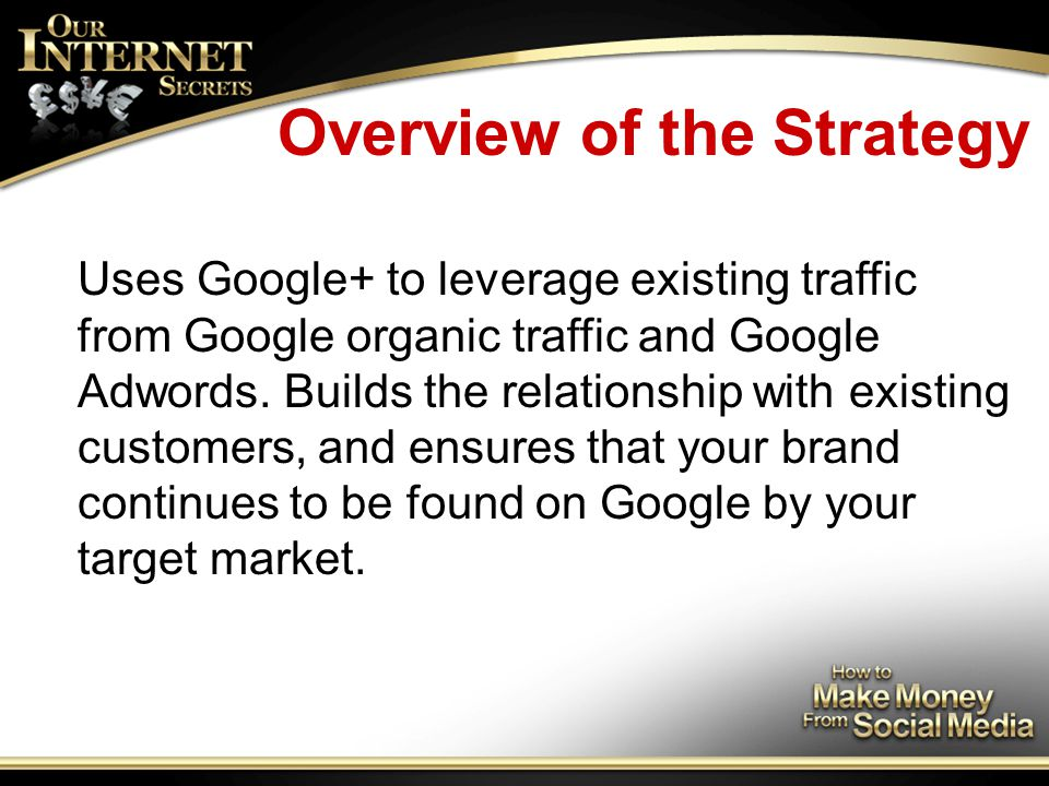 Overview of the Strategy Uses Google+ to leverage existing traffic from Google organic traffic and Google Adwords.