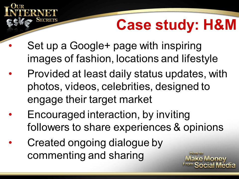 Case study: H&M Set up a Google+ page with inspiring images of fashion, locations and lifestyle Provided at least daily status updates, with photos, videos, celebrities, designed to engage their target market Encouraged interaction, by inviting followers to share experiences & opinions Created ongoing dialogue by commenting and sharing