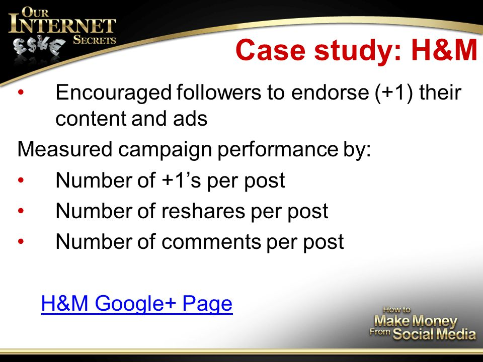 Case study: H&M Encouraged followers to endorse (+1) their content and ads Measured campaign performance by: Number of +1's per post Number of reshares per post Number of comments per post H&M Google+ Page