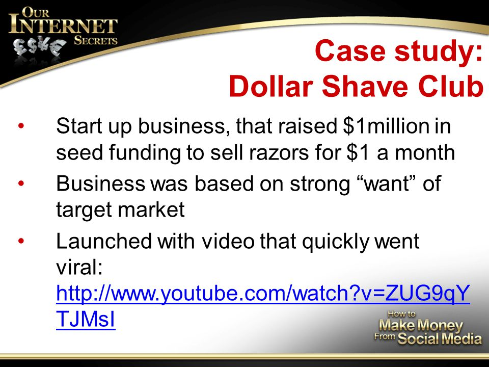 Case study: Dollar Shave Club Start up business, that raised $1million in seed funding to sell razors for $1 a month Business was based on strong want of target market Launched with video that quickly went viral: http://www.youtube.com/watch v=ZUG9qY TJMsI http://www.youtube.com/watch v=ZUG9qY TJMsI