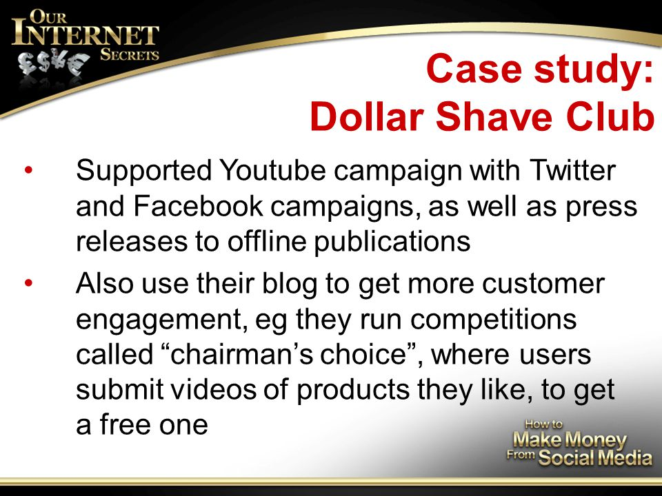 Case study: Dollar Shave Club Supported Youtube campaign with Twitter and Facebook campaigns, as well as press releases to offline publications Also use their blog to get more customer engagement, eg they run competitions called chairman's choice , where users submit videos of products they like, to get a free one