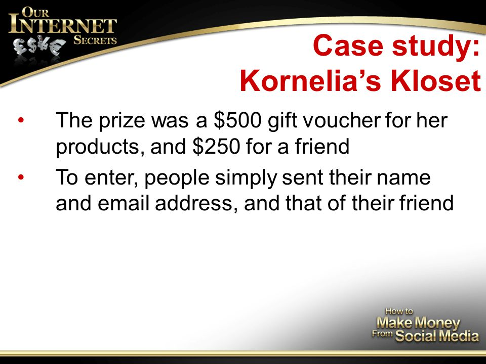 Case study: Kornelia's Kloset The prize was a $500 gift voucher for her products, and $250 for a friend To enter, people simply sent their name and email address, and that of their friend