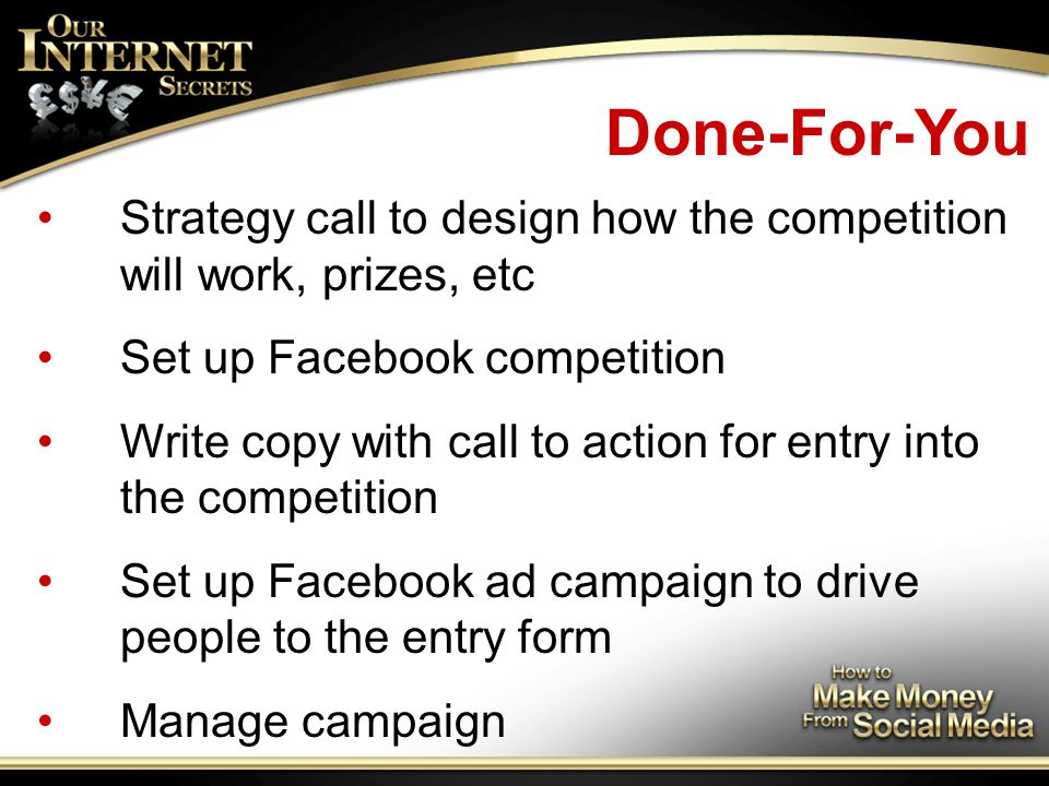 Done-For-You Strategy call to design how the competition will work, prizes, etc Set up Facebook competition Write copy with call to action for entry into the competition Set up Facebook ad campaign to drive people to the entry form Manage campaign
