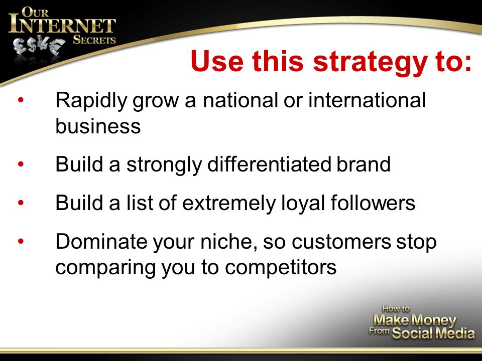 Use this strategy to: Rapidly grow a national or international business Build a strongly differentiated brand Build a list of extremely loyal followers Dominate your niche, so customers stop comparing you to competitors