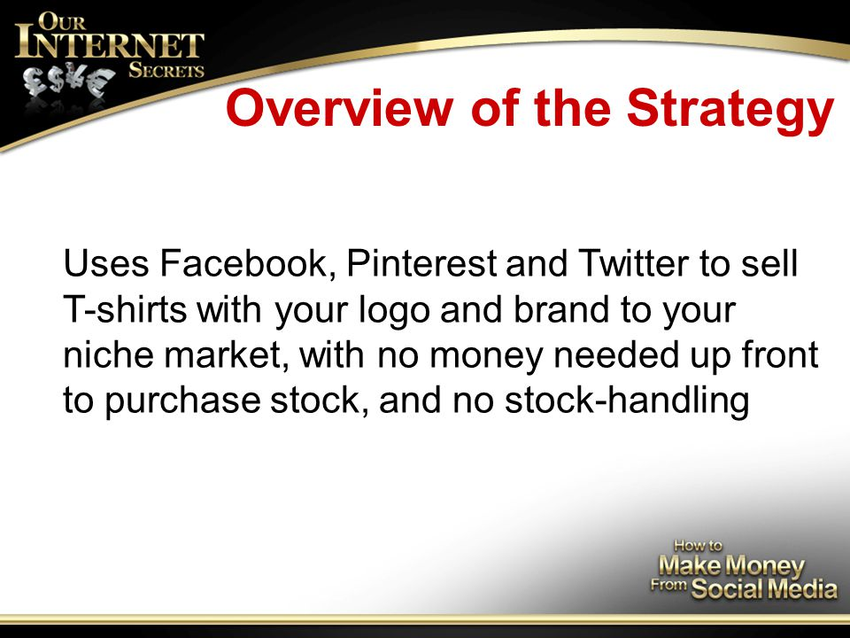 Overview of the Strategy Uses Facebook, Pinterest and Twitter to sell T-shirts with your logo and brand to your niche market, with no money needed up front to purchase stock, and no stock-handling