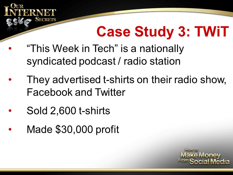 Case Study 3: TWiT This Week in Tech is a nationally syndicated podcast / radio station They advertised t-shirts on their radio show, Facebook and Twitter Sold 2,600 t-shirts Made $30,000 profit