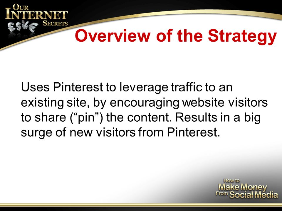 Overview of the Strategy Uses Pinterest to leverage traffic to an existing site, by encouraging website visitors to share ( pin ) the content.