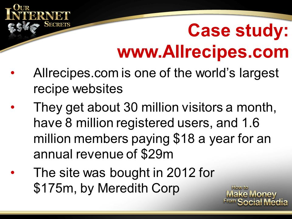 Case study: www.Allrecipes.com Allrecipes.com is one of the world's largest recipe websites They get about 30 million visitors a month, have 8 million registered users, and 1.6 million members paying $18 a year for an annual revenue of $29m The site was bought in 2012 for $175m, by Meredith Corp