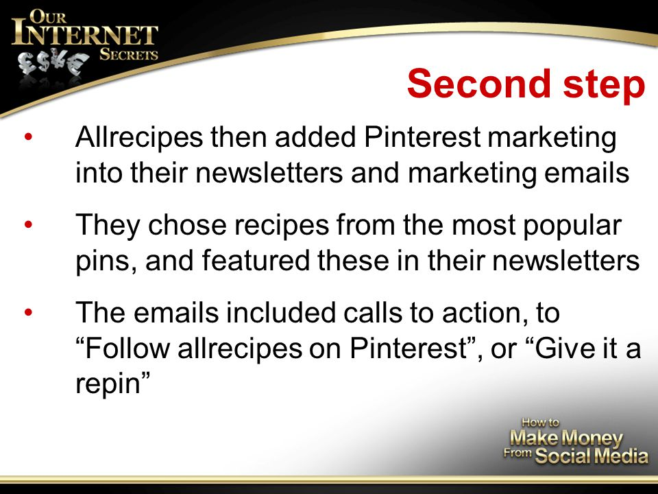 Second step Allrecipes then added Pinterest marketing into their newsletters and marketing emails They chose recipes from the most popular pins, and featured these in their newsletters The emails included calls to action, to Follow allrecipes on Pinterest , or Give it a repin