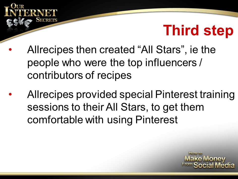 Third step Allrecipes then created All Stars , ie the people who were the top influencers / contributors of recipes Allrecipes provided special Pinterest training sessions to their All Stars, to get them comfortable with using Pinterest