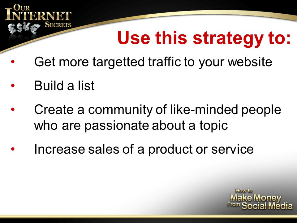 Use this strategy to: Get more targetted traffic to your website Build a list Create a community of like-minded people who are passionate about a topic Increase sales of a product or service