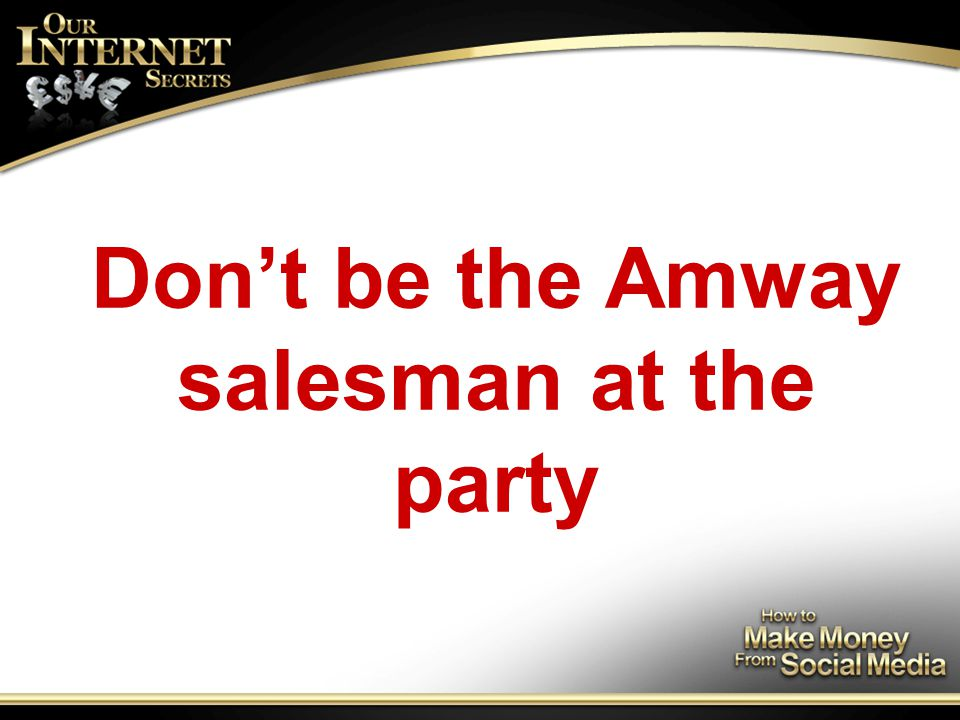 Don't be the Amway salesman at the party