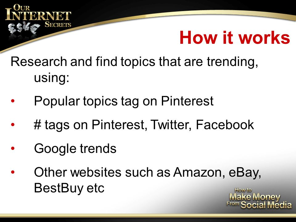 How it works Research and find topics that are trending, using: Popular topics tag on Pinterest # tags on Pinterest, Twitter, Facebook Google trends Other websites such as Amazon, eBay, BestBuy etc