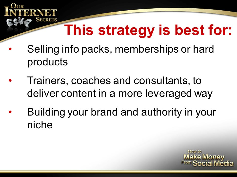 This strategy is best for: Selling info packs, memberships or hard products Trainers, coaches and consultants, to deliver content in a more leveraged way Building your brand and authority in your niche