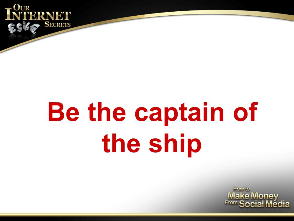 Be the captain of the ship