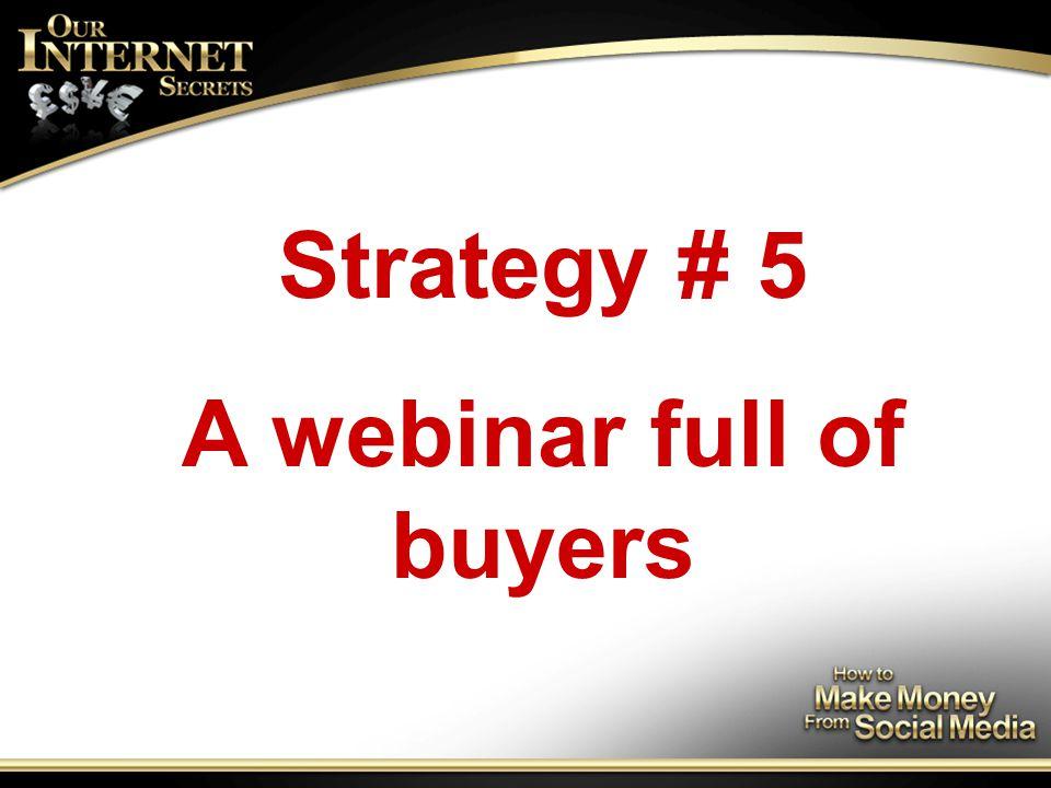 Strategy # 5 A webinar full of buyers