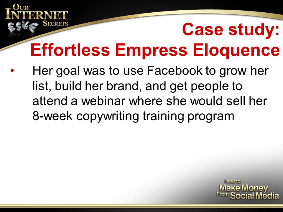 Case study: Effortless Empress Eloquence Her goal was to use Facebook to grow her list, build her brand, and get people to attend a webinar where she would sell her 8-week copywriting training program