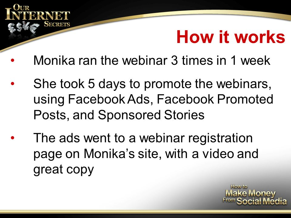 How it works Monika ran the webinar 3 times in 1 week She took 5 days to promote the webinars, using Facebook Ads, Facebook Promoted Posts, and Sponsored Stories The ads went to a webinar registration page on Monika's site, with a video and great copy