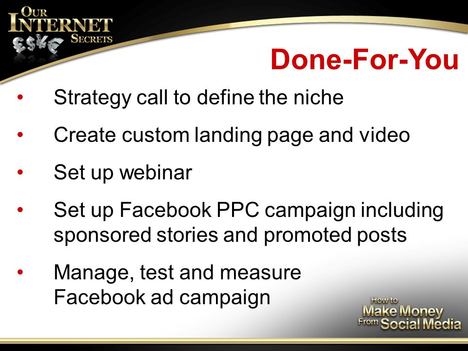 Done-For-You Strategy call to define the niche Create custom landing page and video Set up webinar Set up Facebook PPC campaign including sponsored stories and promoted posts Manage, test and measure Facebook ad campaign