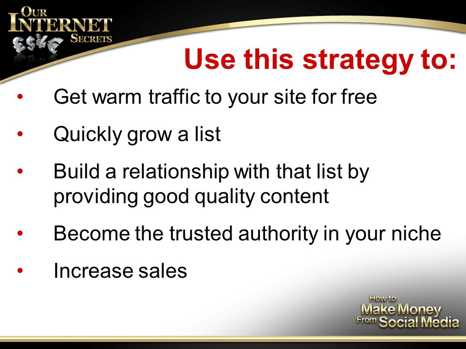 Use this strategy to: Get warm traffic to your site for free Quickly grow a list Build a relationship with that list by providing good quality content Become the trusted authority in your niche Increase sales