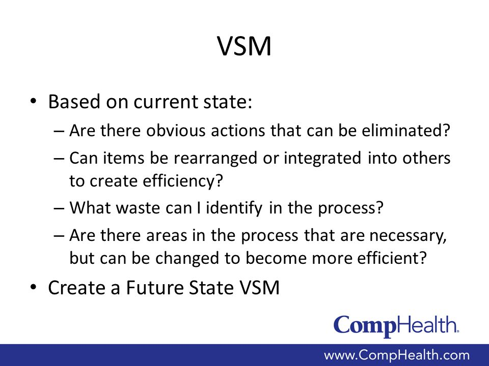 VSM Based on current state: – Are there obvious actions that can be eliminated? – Can items be rearranged or integrated into others to create efficien