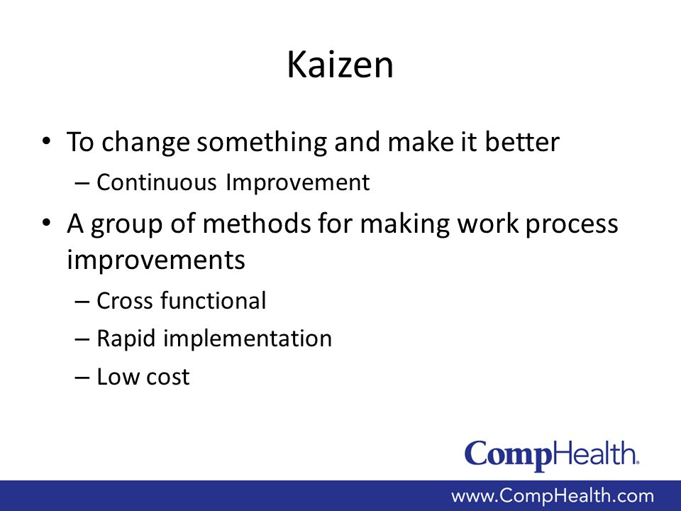 Kaizen To change something and make it better – Continuous Improvement A group of methods for making work process improvements – Cross functional – Rapid implementation – Low cost