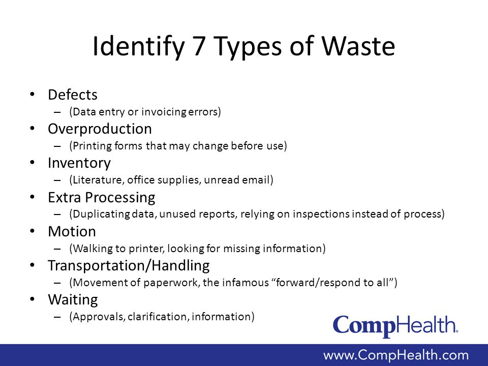 Identify 7 Types of Waste Defects – (Data entry or invoicing errors) Overproduction – (Printing forms that may change before use) Inventory – (Literature, office supplies, unread email) Extra Processing – (Duplicating data, unused reports, relying on inspections instead of process) Motion – (Walking to printer, looking for missing information) Transportation/Handling – (Movement of paperwork, the infamous forward/respond to all ) Waiting – (Approvals, clarification, information)