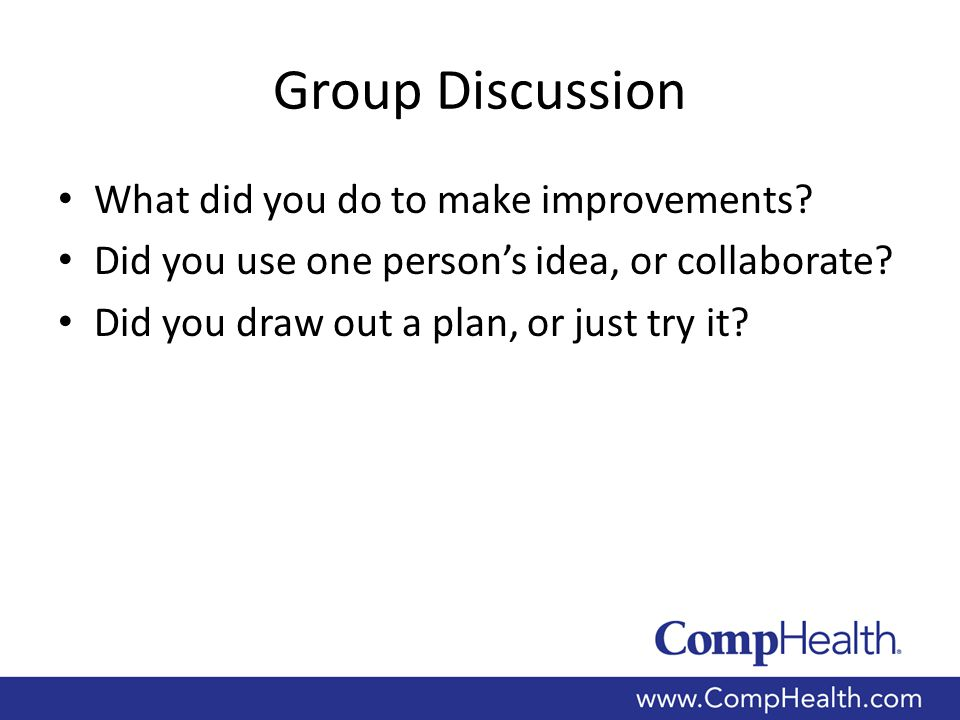 Group Discussion What did you do to make improvements? Did you use one person's idea, or collaborate? Did you draw out a plan, or just try it?