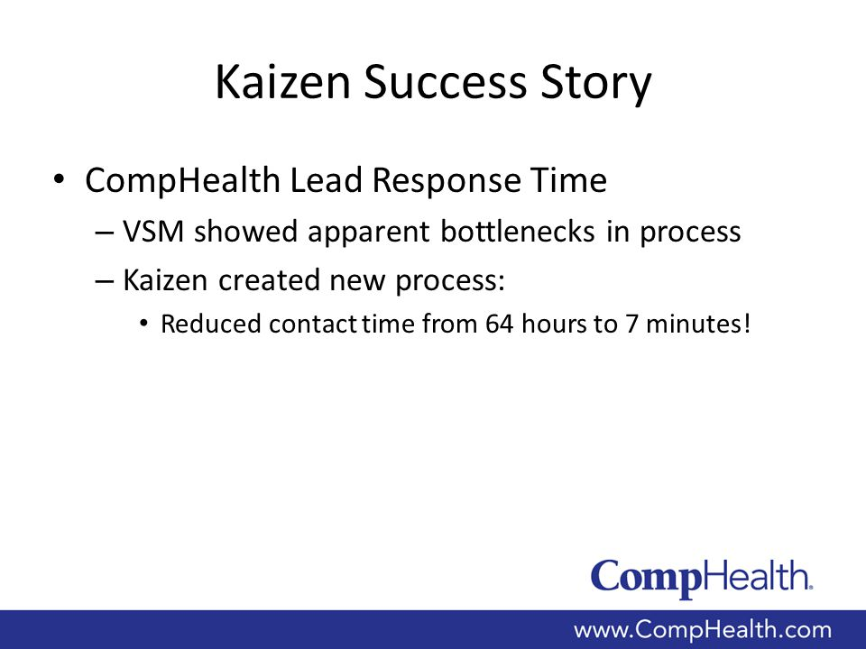 Kaizen Success Story CompHealth Lead Response Time – VSM showed apparent bottlenecks in process – Kaizen created new process: Reduced contact time from 64 hours to 7 minutes!