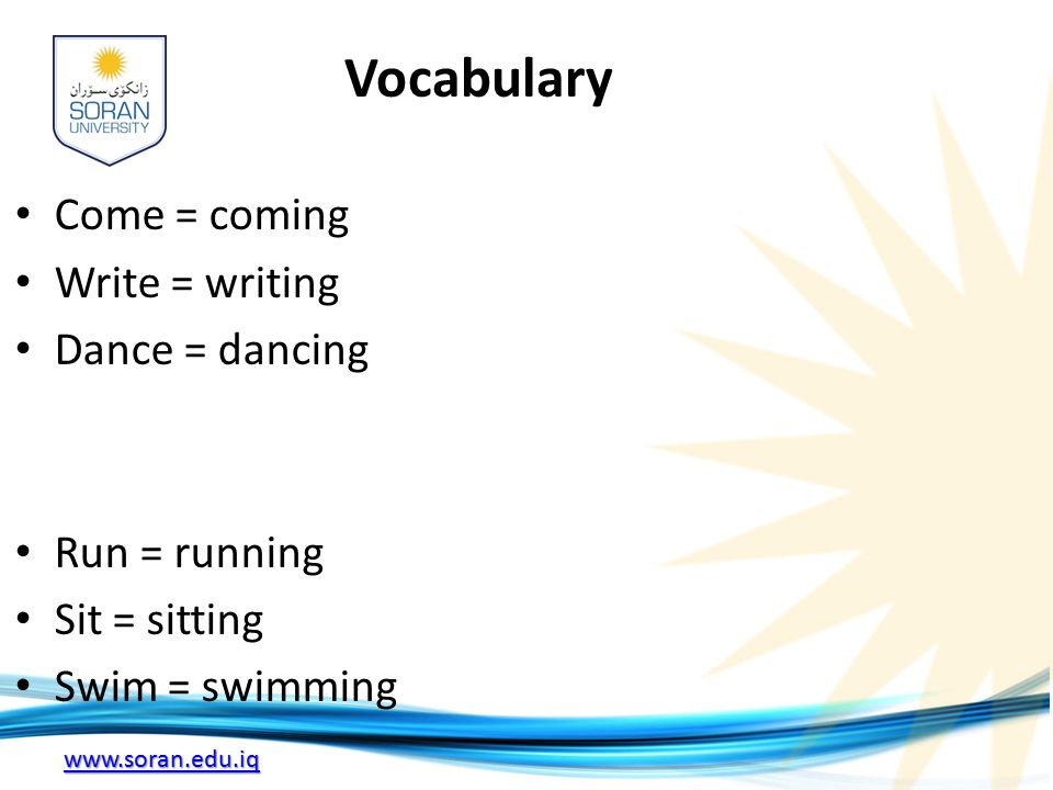 www.soran.edu.iq Vocabulary Come = coming Write = writing Dance = dancing Run = running Sit = sitting Swim = swimming
