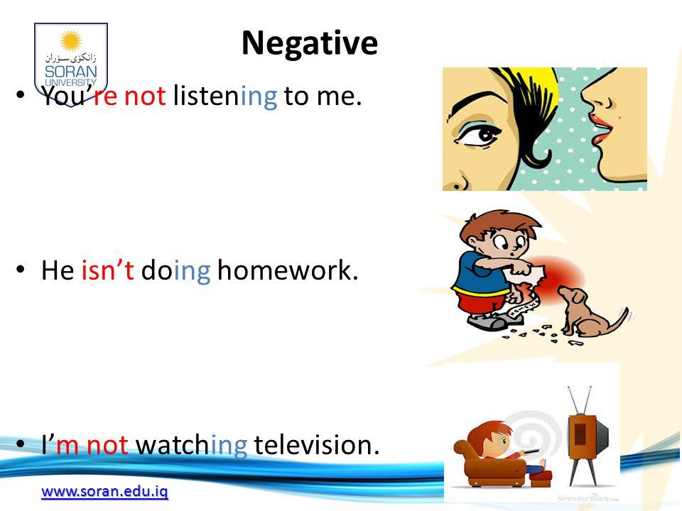 www.soran.edu.iq Negative You're not listening to me. He isn't doing homework. I'm not watching television.