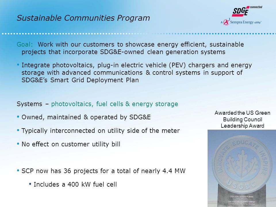 Sustainable Communities Program This is an innovative distributed-generation program in answer to adding more renewable energy to our grid Potential Benefits to customer: Collaborate with SDG&E on a Smart Grid project Energy Dashboard Education for occupants and visitors Community partner to help provide locally generated clean power Public Recognition – Sustainable Communities Champion Award, website, advertisement recognition & case studies Possible LEED ® points or payment for space occupied by photovoltaics system Potential Benefits to utility: Clean, renewable distributed generation on the grid New advanced energy storage projects will: Reduce intermittency from PV Offset PEV charging Peak shave utility peak load Showcases SDG&E's environmental stewardship