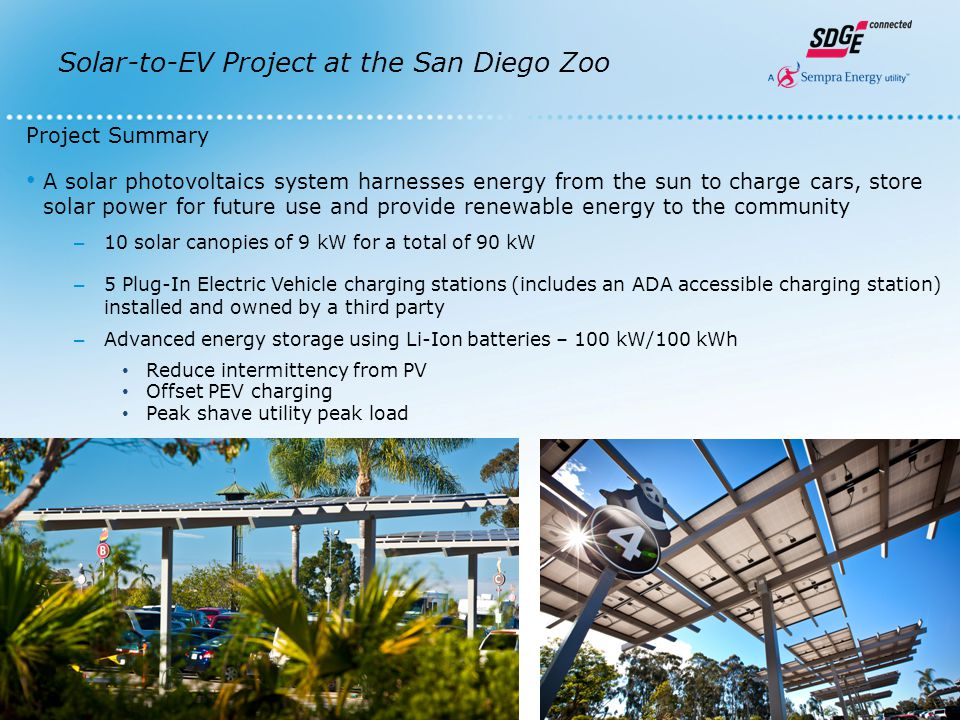 Solar-to-EV Project at the San Diego Zoo The Solar-to-EV project is a collaboration between the San Diego Zoo and Smart City San Diego Smart City San Diego combines the resources of SDG&E, City of San Diego, University of California San Diego, General Electric and CleanTECH San Diego to improve the region's energy independence, reduce greenhouse gas emissions and assert San Diego as a clean energy leader.