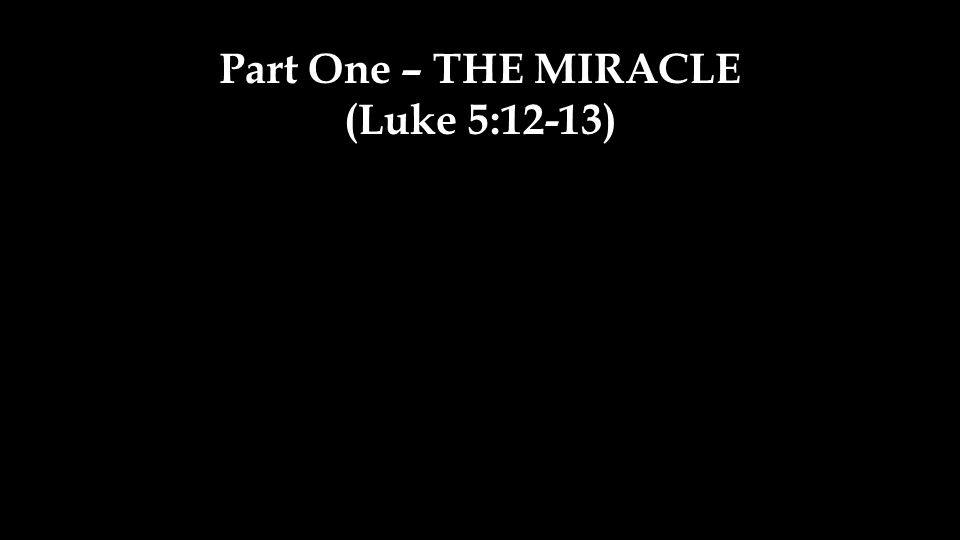 Part One – THE MIRACLE (Luke 5:12-13)