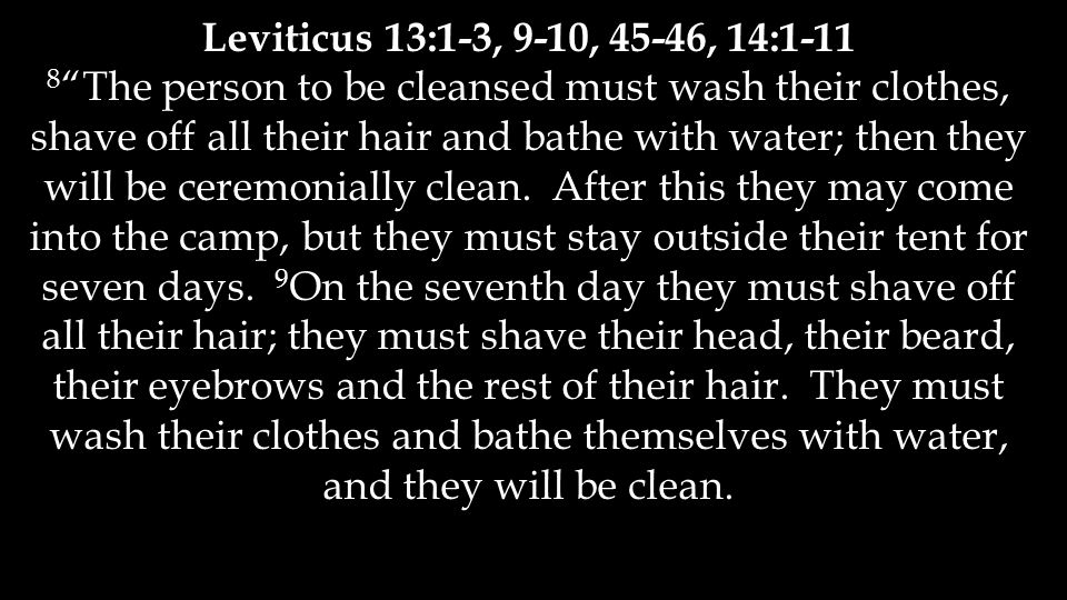 Leviticus 13:1-3, 9-10, 45-46, 14:1-11 8 The person to be cleansed must wash their clothes, shave off all their hair and bathe with water; then they will be ceremonially clean.
